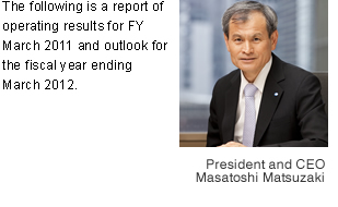 The following is a report of operating results for FY March 2011 and outlook for the fiscal year ending March 2012.