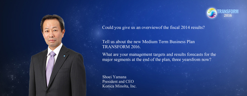 Could you give us an overviewof the fiscal 2014 results? Tell us about the new Medium Term Business Plan TRANSFORM 2016. What are your management targets and results forecasts for the major segments at the end of the plan, three yearsfrom now? Shoei Yamana President and CEO Konica Minolta, Inc.