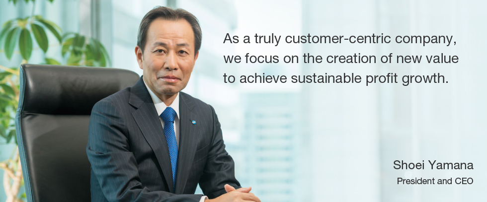 As a truly customer-centric company, we focus on the creation of new value to achieve sustainable profit growth.  Shoei Yamana President and CEO