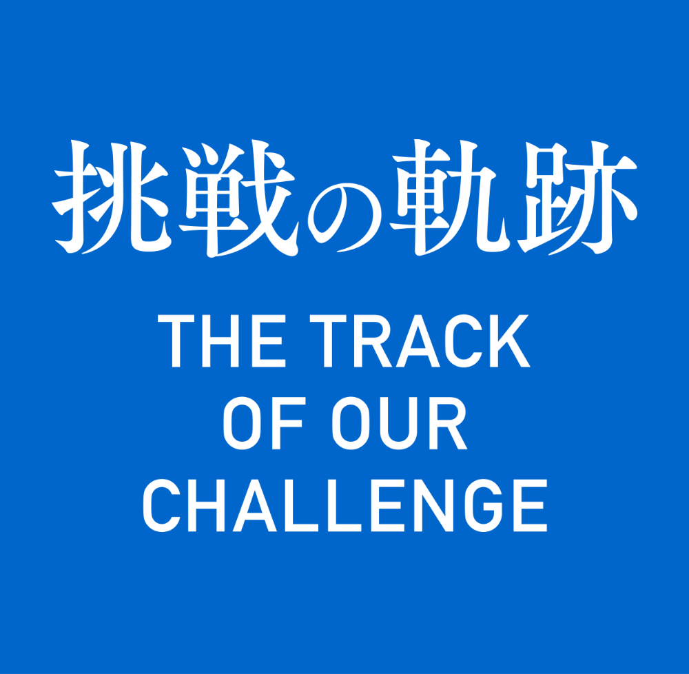 挑戦の動跡 THE TRACK OF OUR CHALLENGE