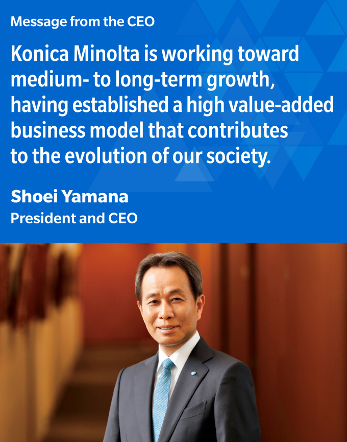 Message from the CEO Konica Minolta is working toward medium- to long-term growth, having established a high value-added business model that contributes to the evolution of our society.Shoei Yamana President and CEO