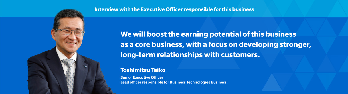Interview with the Executive Officer responsible for this business We will boost the earning potential of this business as a core business, with a focus on developing stronger, long-term relationships with customers. Toshimitsu Taiko Senior Executive Officer