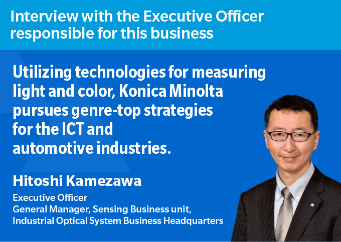 Interview with the Executive Officer responsible for this business Utilizing technologies for measuring light and color, Konica Minolta pursues genre-top strategies for the ICT and automotive industries. Hitoshi Kamezawa Executive Officer General Manager, Sensing Business Division, Industrial Optical Systems Business Headquarters