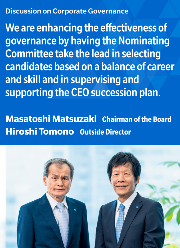 Discussion on Corporate Governance  We are enhancing the effectiveness of governance by having the Nominating Committee take the lead in selecting candidates based on a balance of career and skill and in supervising and supporting the CEO succession plan.  Masatoshi Matsuzaki Chairman of the Board  Hiroshi Tomono Outside Director