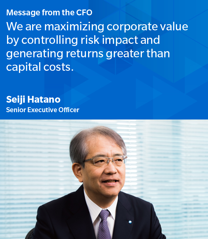 Message from the CFO We are maximizing corporate value by controlling risk impact and generating returns greater than capital costs. Seiji Hatano Senior Executive Officer