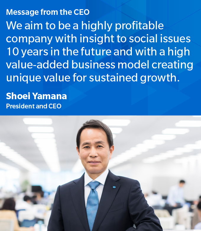 Message from the CEO We aim to be a highly profitable company with insight to social issues 10 years in the future and with a high value-added business model creating unique value for sustained growth.	Shoei Yamana President and CEO