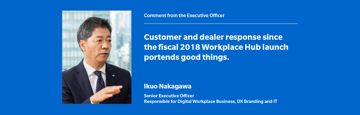 Customer and dealer response since the fiscal 2018 Workplace Hub launch portends good things. Ikuo Nakagawa Senior Executive Officer Responsible for Digital Workplace Business, DX Branding and IT