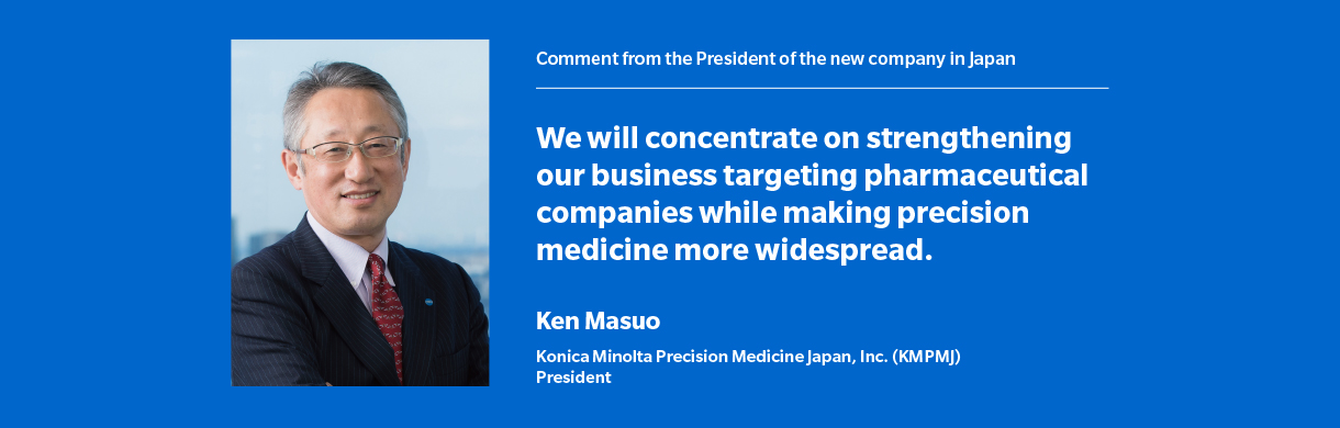 Comment from the President of the new company in Japan We will concentrate on strengthening our business targeting pharmaceutical companies while making precision medicine more widespread.  Ken Masuo Konica Minolta Precision Medicine Japan, Inc. (KMPMJ) President