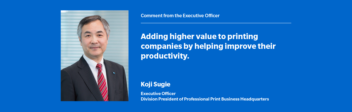Comment from the Executive Officer Adding higher value to printing companies by helping improve their productivity Koji Sugie Executive Officer Division President of Professional Print Business Headquarters